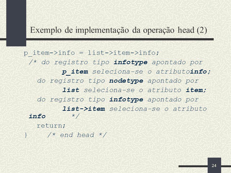 24 Exemplo de implementação da operação head (2) p_item->info = list->item->info; /* do registro tipo infotype apontado por p_item seleciona-se o atri