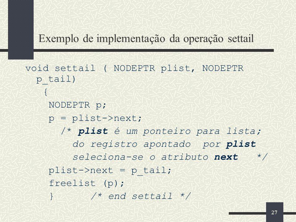 27 Exemplo de implementação da operação settail void settail ( NODEPTR plist, NODEPTR p_tail) { NODEPTR p; p = plist->next; /* plist é um ponteiro par