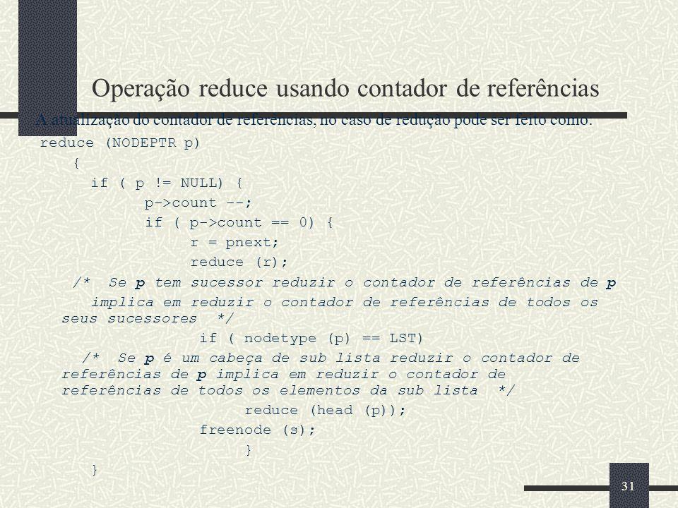 31 Operação reduce usando contador de referências A atualização do contador de referências, no caso de redução pode ser feito como: reduce (NODEPTR p)