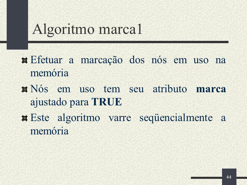 44 Algoritmo marca1 Efetuar a marcação dos nós em uso na memória Nós em uso tem seu atributo marca ajustado para TRUE Este algoritmo varre seqüencialm