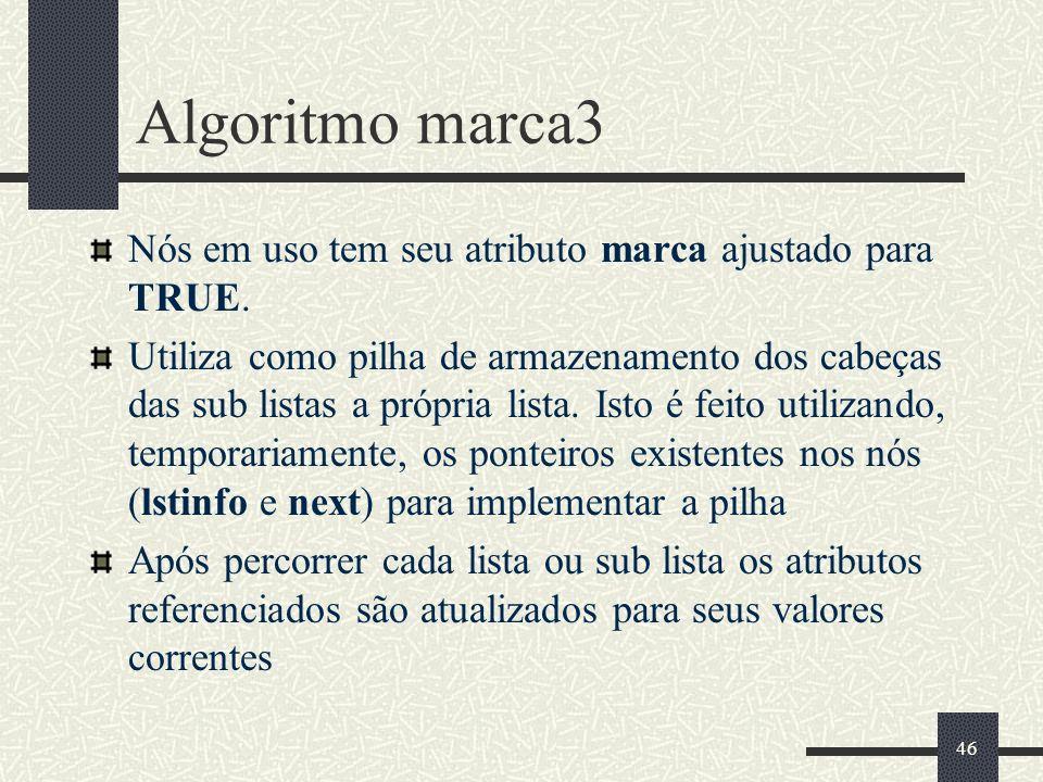 46 Algoritmo marca3 Nós em uso tem seu atributo marca ajustado para TRUE. Utiliza como pilha de armazenamento dos cabeças das sub listas a própria lis