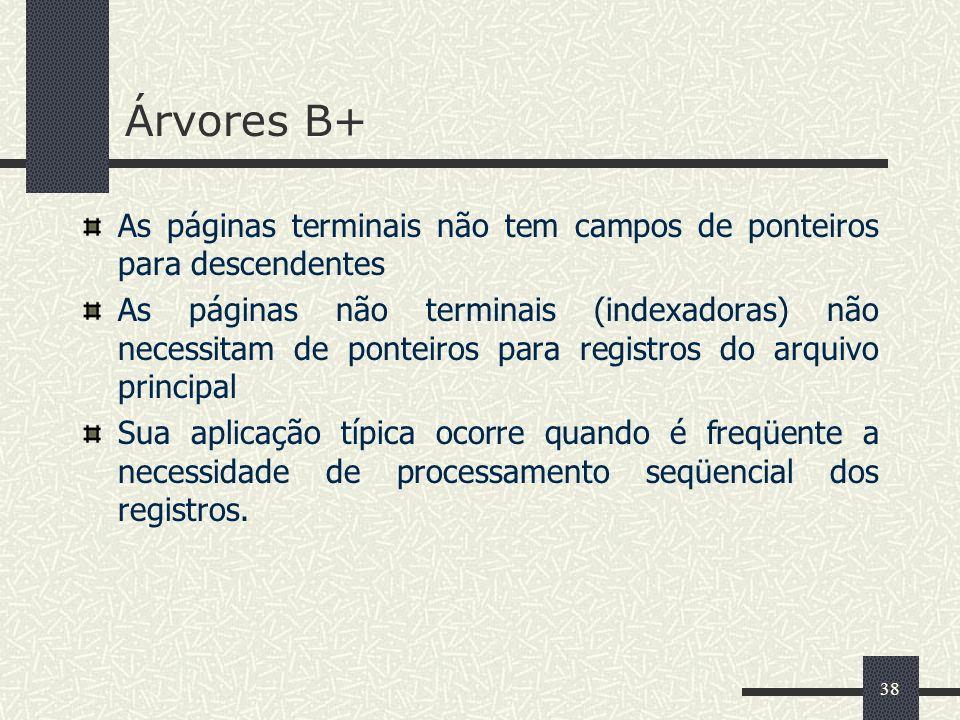38 Árvores B+ As páginas terminais não tem campos de ponteiros para descendentes As páginas não terminais (indexadoras) não necessitam de ponteiros pa
