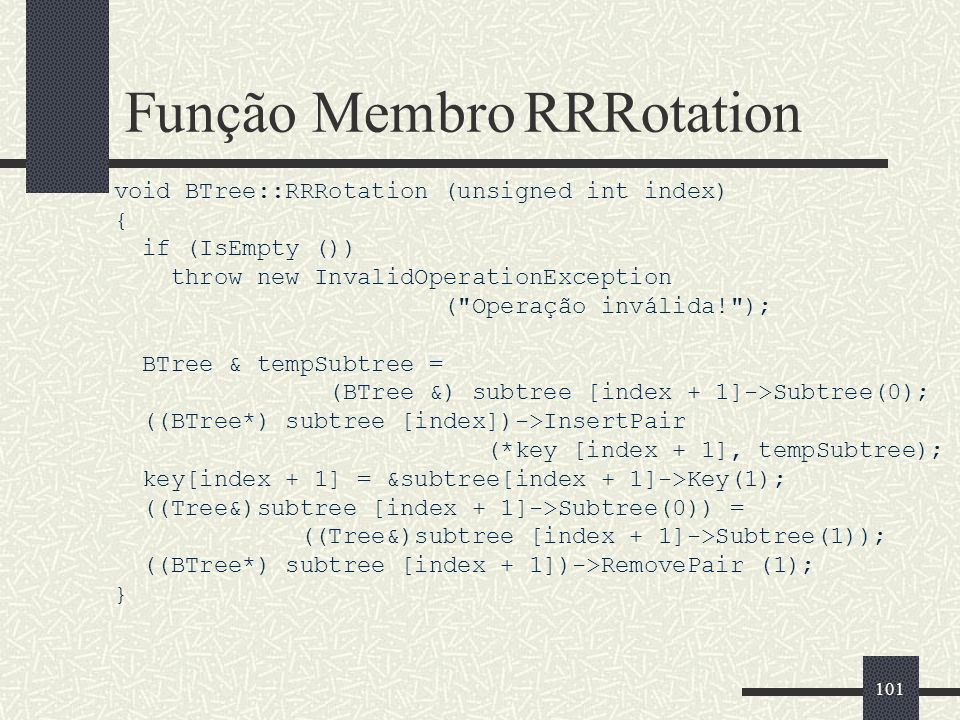 101 Função Membro RRRotation void BTree::RRRotation (unsigned int index) { if (IsEmpty ()) throw new InvalidOperationException ( Operação inválida! ); BTree & tempSubtree = (BTree &) subtree [index + 1]->Subtree(0); ((BTree*) subtree [index])->InsertPair (*key [index + 1], tempSubtree); key[index + 1] = &subtree[index + 1]->Key(1); ((Tree&)subtree [index + 1]->Subtree(0)) = ((Tree&)subtree [index + 1]->Subtree(1)); ((BTree*) subtree [index + 1])->RemovePair (1); }