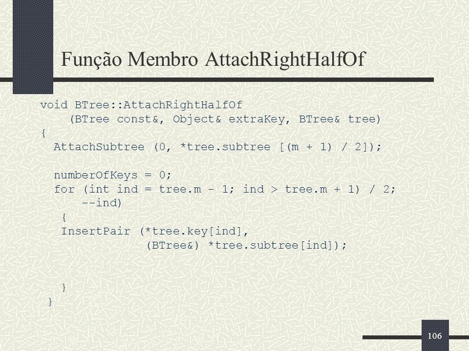 106 Função Membro AttachRightHalfOf void BTree::AttachRightHalfOf (BTree const&, Object& extraKey, BTree& tree) { AttachSubtree (0, *tree.subtree [(m + 1) / 2]); numberOfKeys = 0; for (int ind = tree.m - 1; ind > tree.m + 1) / 2; --ind) { InsertPair (*tree.key[ind], (BTree&) *tree.subtree[ind]); }