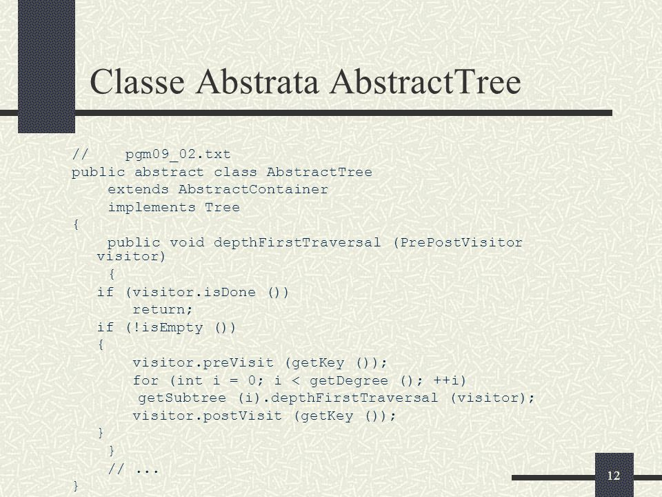 12 Classe Abstrata AbstractTree // pgm09_02.txt public abstract class AbstractTree extends AbstractContainer implements Tree { public void depthFirstT