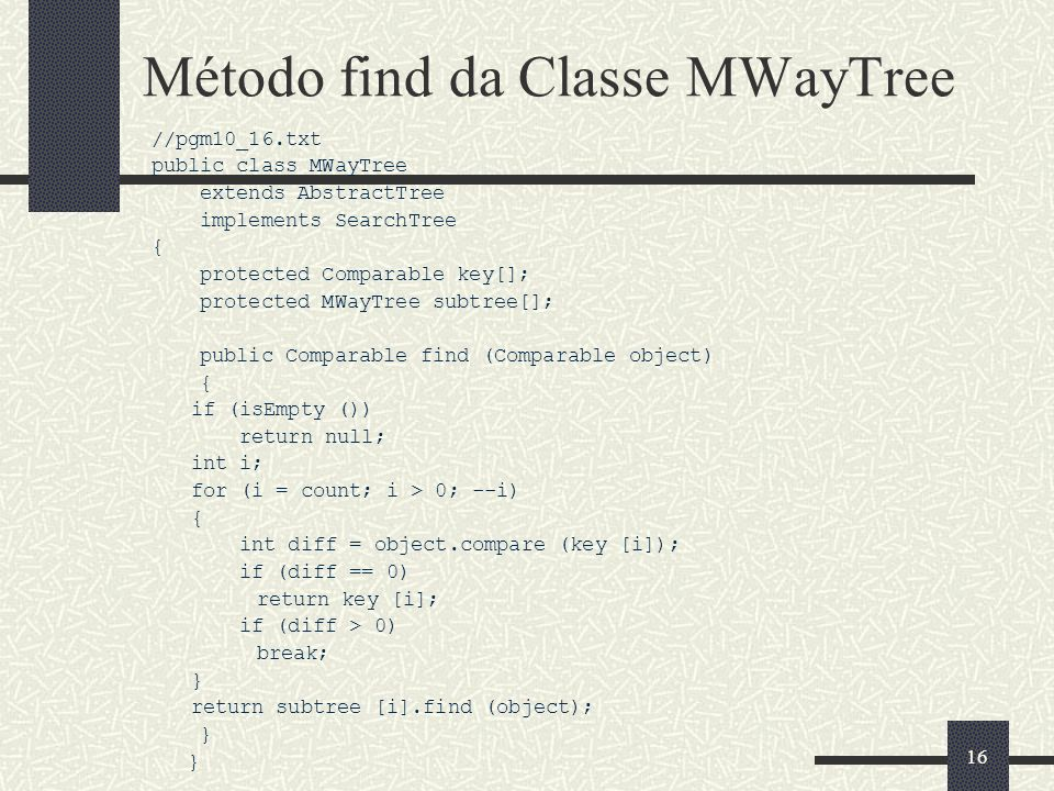 16 Método find da Classe MWayTree //pgm10_16.txt public class MWayTree extends AbstractTree implements SearchTree { protected Comparable key[]; protected MWayTree subtree[]; public Comparable find (Comparable object) { if (isEmpty ()) return null; int i; for (i = count; i > 0; --i) { int diff = object.compare (key [i]); if (diff == 0) return key [i]; if (diff > 0) break; } return subtree [i].find (object); }