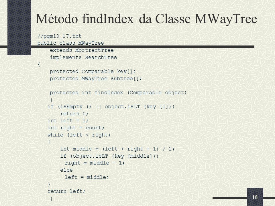 18 Método findIndex da Classe MWayTree //pgm10_17.txt public class MWayTree extends AbstractTree implements SearchTree { protected Comparable key[]; p