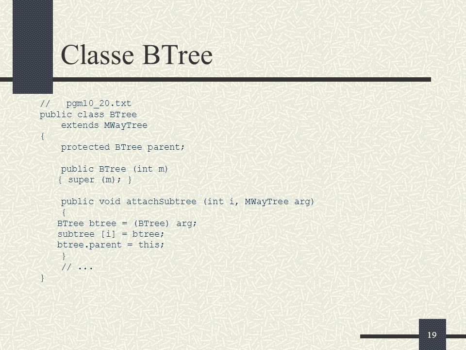 19 Classe BTree // pgm10_20.txt public class BTree extends MWayTree { protected BTree parent; public BTree (int m) { super (m); } public void attachSubtree (int i, MWayTree arg) { BTree btree = (BTree) arg; subtree [i] = btree; btree.parent = this; } //...