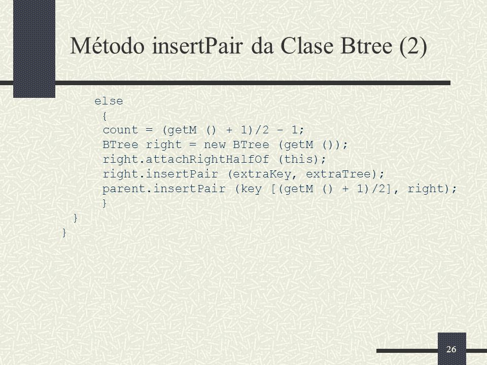26 Método insertPair da Clase Btree (2) else { count = (getM () + 1)/2 - 1; BTree right = new BTree (getM ()); right.attachRightHalfOf (this); right.insertPair (extraKey, extraTree); parent.insertPair (key [(getM () + 1)/2], right); }