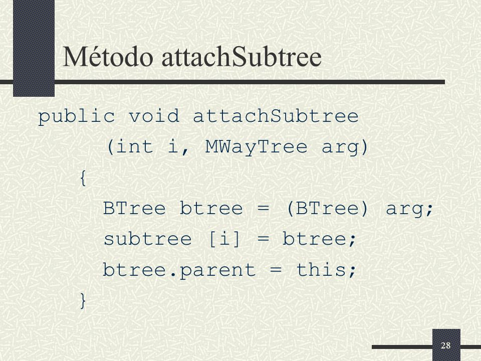 28 Método attachSubtree public void attachSubtree (int i, MWayTree arg) { BTree btree = (BTree) arg; subtree [i] = btree; btree.parent = this; }