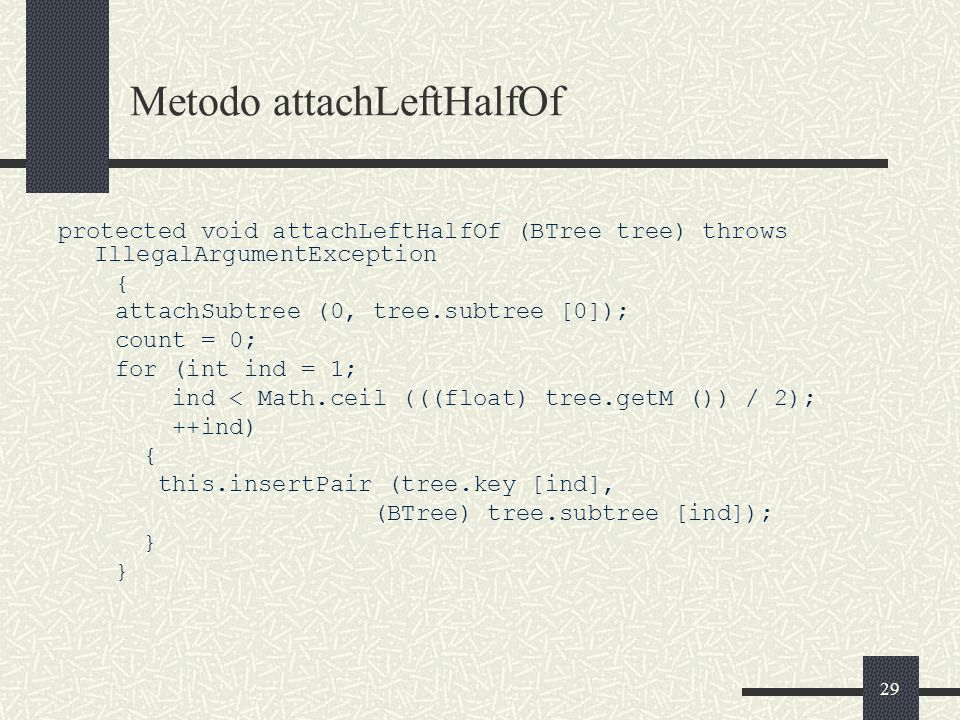 29 Metodo attachLeftHalfOf protected void attachLeftHalfOf (BTree tree) throws IllegalArgumentException { attachSubtree (0, tree.subtree [0]); count = 0; for (int ind = 1; ind < Math.ceil (((float) tree.getM ()) / 2); ++ind) { this.insertPair (tree.key [ind], (BTree) tree.subtree [ind]); }