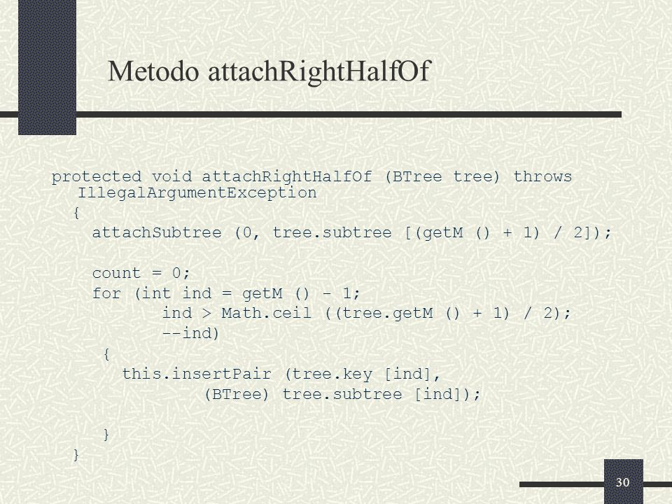 30 Metodo attachRightHalfOf protected void attachRightHalfOf (BTree tree) throws IllegalArgumentException { attachSubtree (0, tree.subtree [(getM () + 1) / 2]); count = 0; for (int ind = getM () - 1; ind > Math.ceil ((tree.getM () + 1) / 2); --ind) { this.insertPair (tree.key [ind], (BTree) tree.subtree [ind]); }