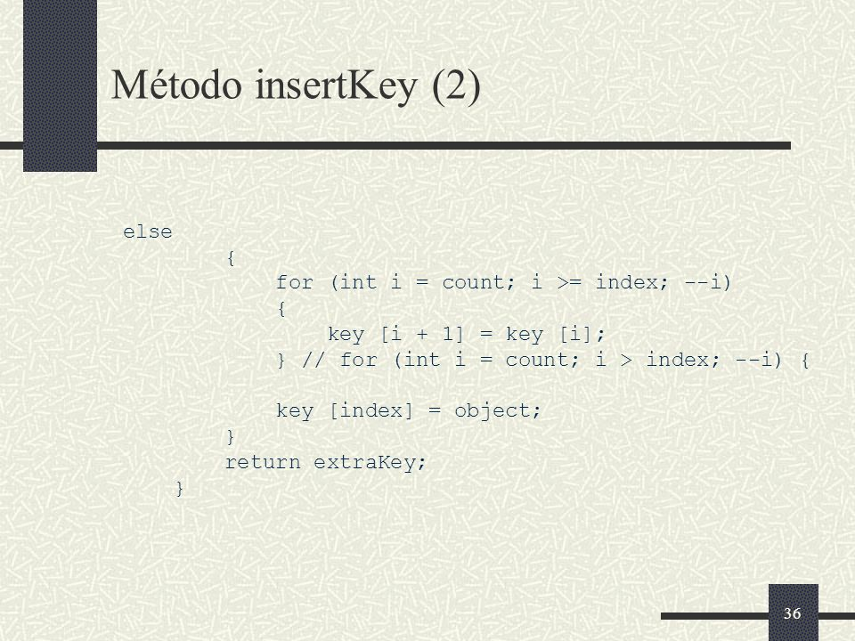 36 Método insertKey (2) else { for (int i = count; i >= index; --i) { key [i + 1] = key [i]; } // for (int i = count; i > index; --i) { key [index] =