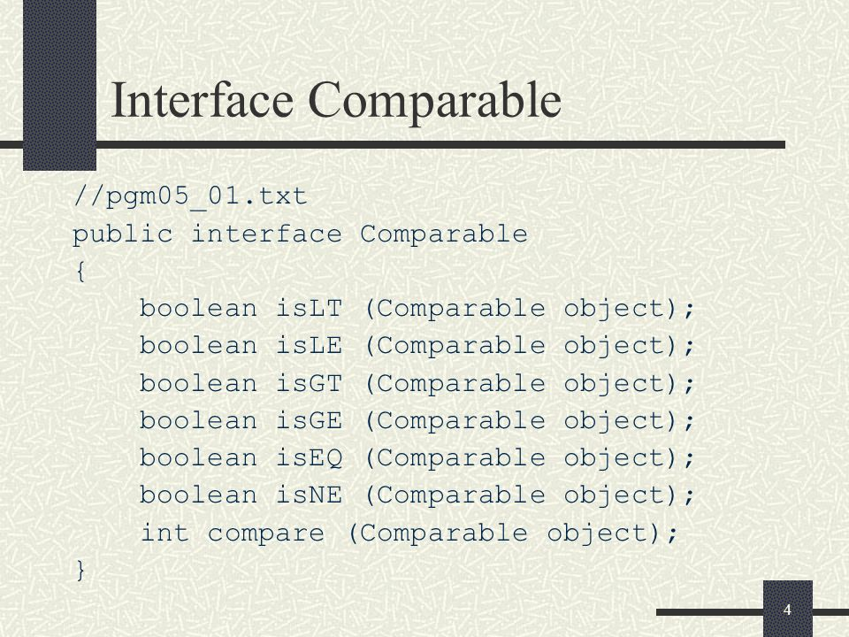 4 Interface Comparable //pgm05_01.txt public interface Comparable { boolean isLT (Comparable object); boolean isLE (Comparable object); boolean isGT (Comparable object); boolean isGE (Comparable object); boolean isEQ (Comparable object); boolean isNE (Comparable object); int compare (Comparable object); }
