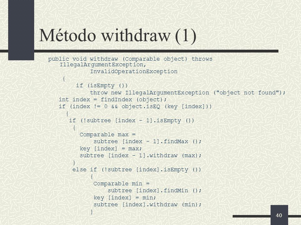 40 Método withdraw (1) public void withdraw (Comparable object) throws IllegalArgumentException, InvalidOperationException { if (isEmpty ()) throw new IllegalArgumentException ( object not found ); int index = findIndex (object); if (index != 0 && object.isEQ (key [index])) { if (!subtree [index - 1].isEmpty ()) { Comparable max = subtree [index - 1].findMax (); key [index] = max; subtree [index - 1].withdraw (max); } else if (!subtree [index].isEmpty ()) { Comparable min = subtree [index].findMin (); key [index] = min; subtree [index].withdraw (min); }