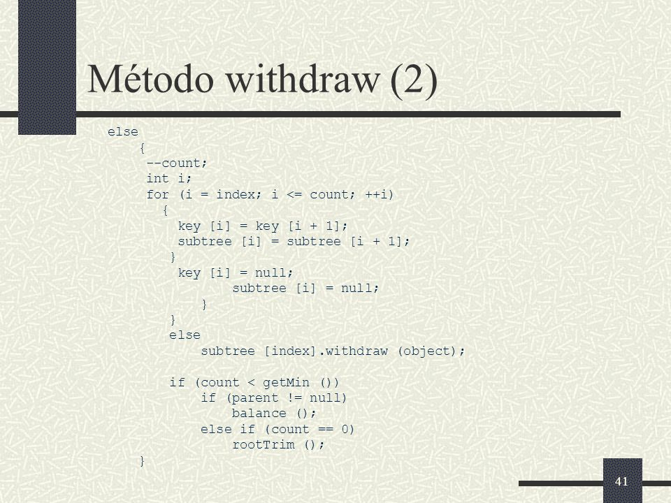 41 Método withdraw (2) else { --count; int i; for (i = index; i <= count; ++i) { key [i] = key [i + 1]; subtree [i] = subtree [i + 1]; } key [i] = null; subtree [i] = null; } else subtree [index].withdraw (object); if (count < getMin ()) if (parent != null) balance (); else if (count == 0) rootTrim (); }