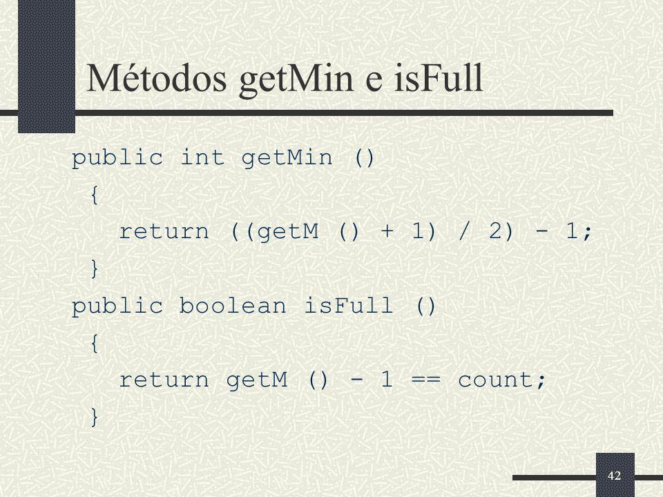 42 Métodos getMin e isFull public int getMin () { return ((getM () + 1) / 2) - 1; } public boolean isFull () { return getM () - 1 == count; }