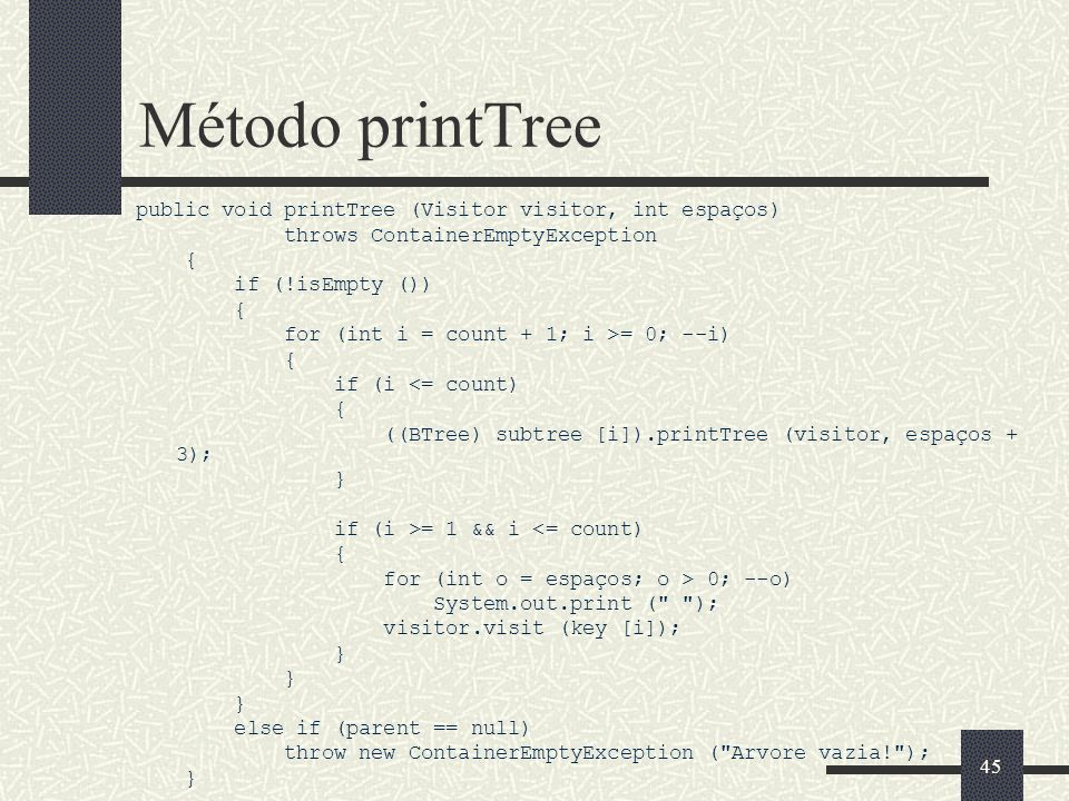 45 Método printTree public void printTree (Visitor visitor, int espaços) throws ContainerEmptyException { if (!isEmpty ()) { for (int i = count + 1; i >= 0; --i) { if (i <= count) { ((BTree) subtree [i]).printTree (visitor, espaços + 3); } if (i >= 1 && i <= count) { for (int o = espaços; o > 0; --o) System.out.print ( ); visitor.visit (key [i]); } else if (parent == null) throw new ContainerEmptyException ( Arvore vazia! ); }