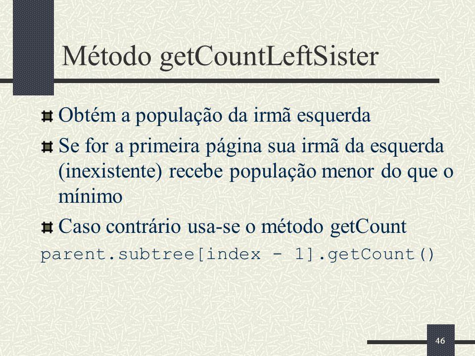 46 Método getCountLeftSister Obtém a população da irmã esquerda Se for a primeira página sua irmã da esquerda (inexistente) recebe população menor do que o mínimo Caso contrário usa-se o método getCount parent.subtree[index - 1].getCount()