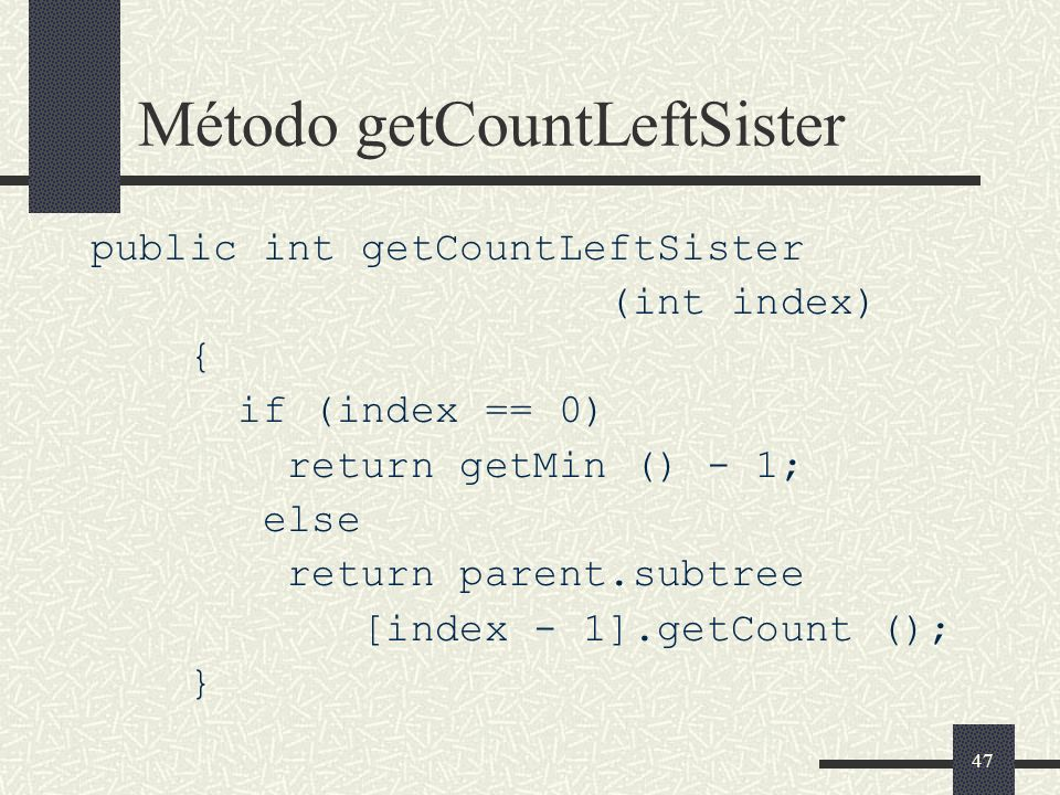47 Método getCountLeftSister public int getCountLeftSister (int index) { if (index == 0) return getMin () - 1; else return parent.subtree [index - 1].
