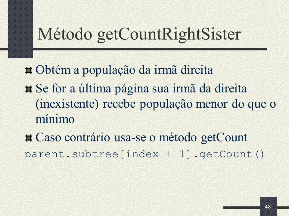 48 Método getCountRightSister Obtém a população da irmã direita Se for a última página sua irmã da direita (inexistente) recebe população menor do que o mínimo Caso contrário usa-se o método getCount parent.subtree[index + 1].getCount()