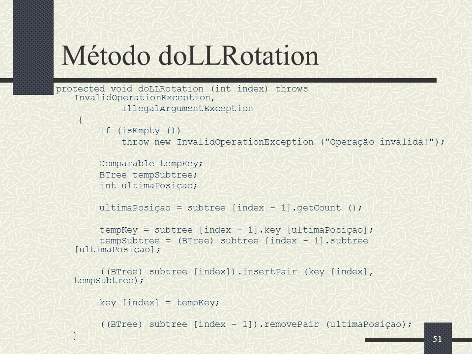 51 Método doLLRotation protected void doLLRotation (int index) throws InvalidOperationException, IllegalArgumentException { if (isEmpty ()) throw new