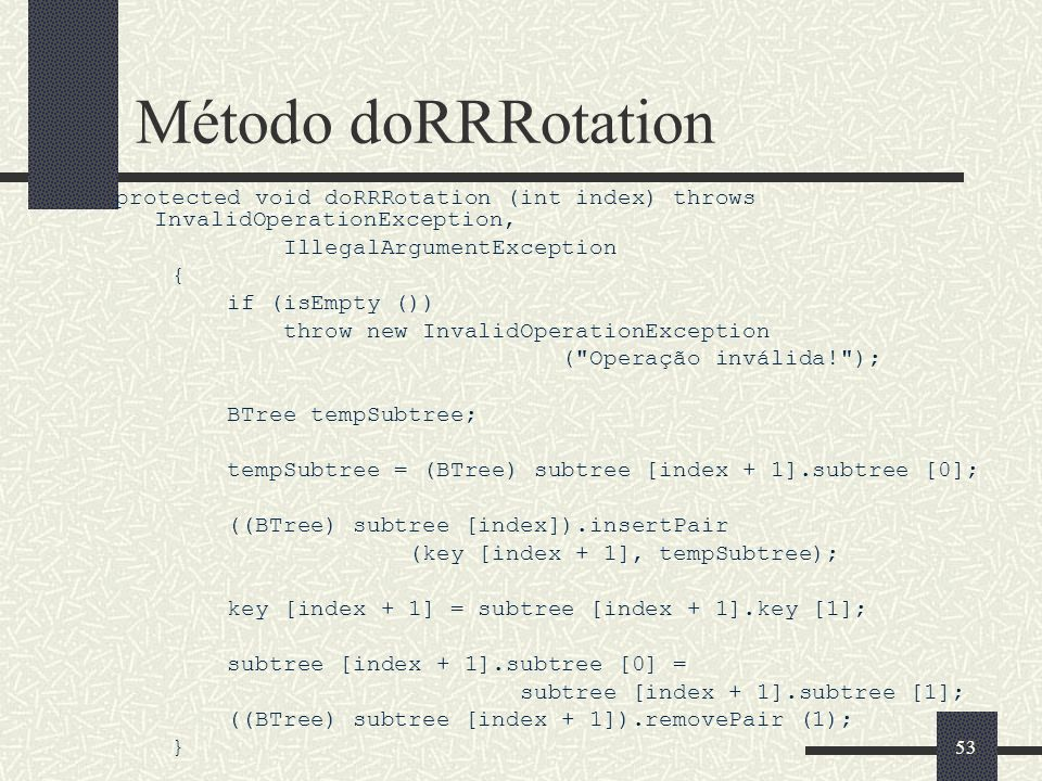 53 Método doRRRotation protected void doRRRotation (int index) throws InvalidOperationException, IllegalArgumentException { if (isEmpty ()) throw new