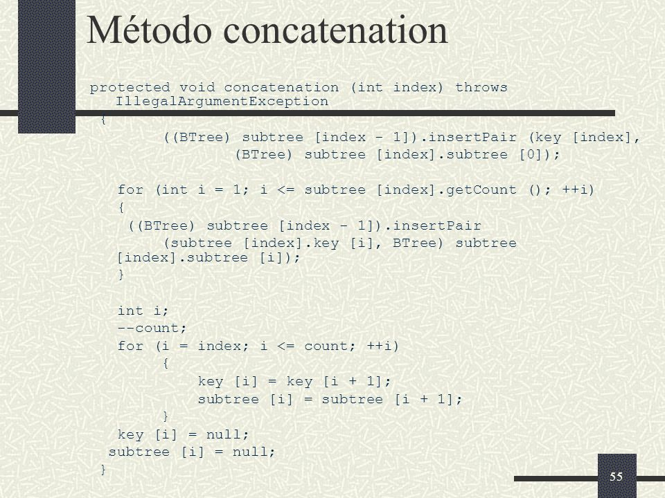55 Método concatenation protected void concatenation (int index) throws IllegalArgumentException { ((BTree) subtree [index - 1]).insertPair (key [index], (BTree) subtree [index].subtree [0]); for (int i = 1; i <= subtree [index].getCount (); ++i) { ((BTree) subtree [index - 1]).insertPair (subtree [index].key [i], BTree) subtree [index].subtree [i]); } int i; --count; for (i = index; i <= count; ++i) { key [i] = key [i + 1]; subtree [i] = subtree [i + 1]; } key [i] = null; subtree [i] = null; }