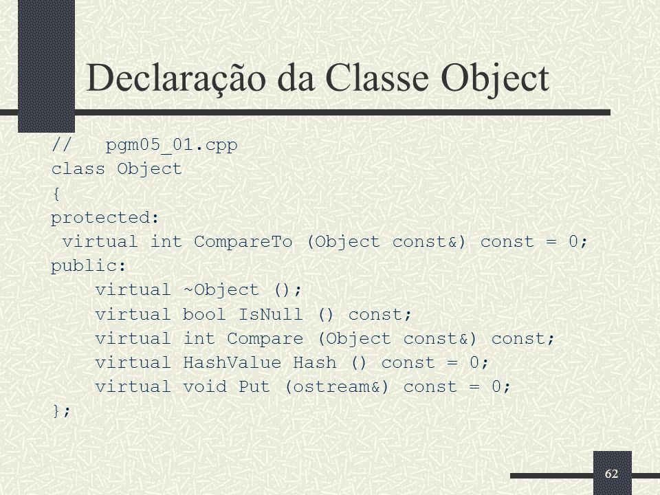 62 Declaração da Classe Object // pgm05_01.cpp class Object { protected: virtual int CompareTo (Object const&) const = 0; public: virtual ~Object (); virtual bool IsNull () const; virtual int Compare (Object const&) const; virtual HashValue Hash () const = 0; virtual void Put (ostream&) const = 0; };