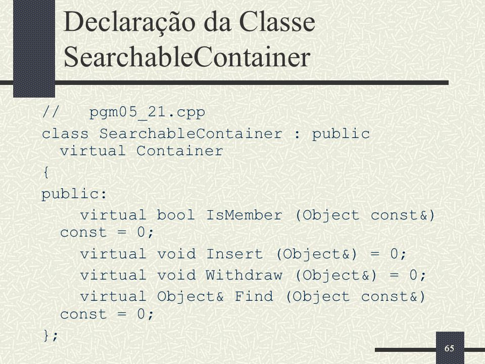 65 Declaração da Classe SearchableContainer // pgm05_21.cpp class SearchableContainer : public virtual Container { public: virtual bool IsMember (Object const&) const = 0; virtual void Insert (Object&) = 0; virtual void Withdraw (Object&) = 0; virtual Object& Find (Object const&) const = 0; };