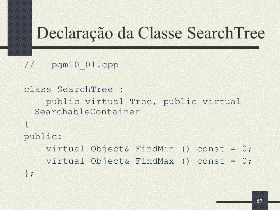 67 Declaração da Classe SearchTree // pgm10_01.cpp class SearchTree : public virtual Tree, public virtual SearchableContainer { public: virtual Object& FindMin () const = 0; virtual Object& FindMax () const = 0; };