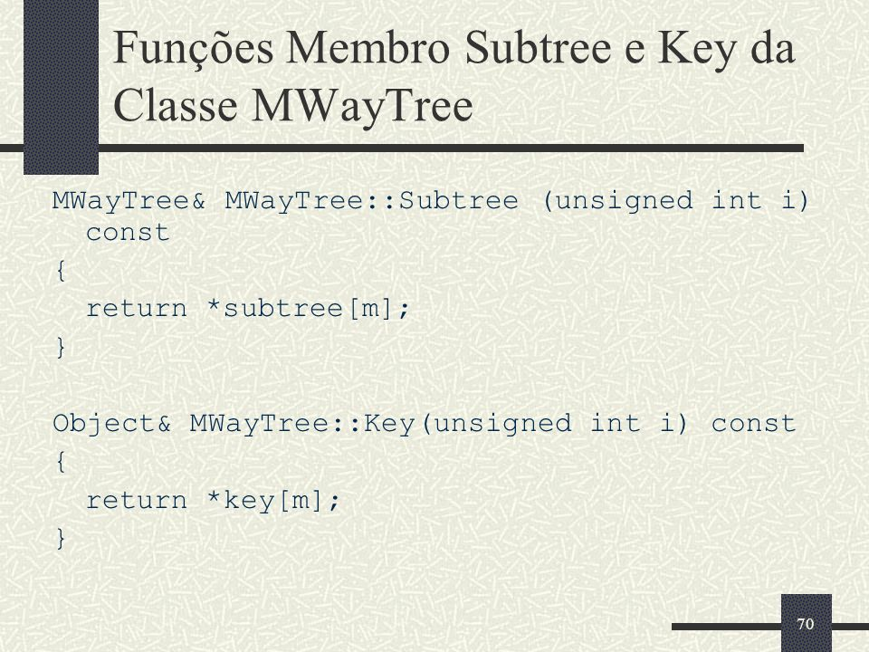 70 Funções Membro Subtree e Key da Classe MWayTree MWayTree& MWayTree::Subtree (unsigned int i) const { return *subtree[m]; } Object& MWayTree::Key(unsigned int i) const { return *key[m]; }