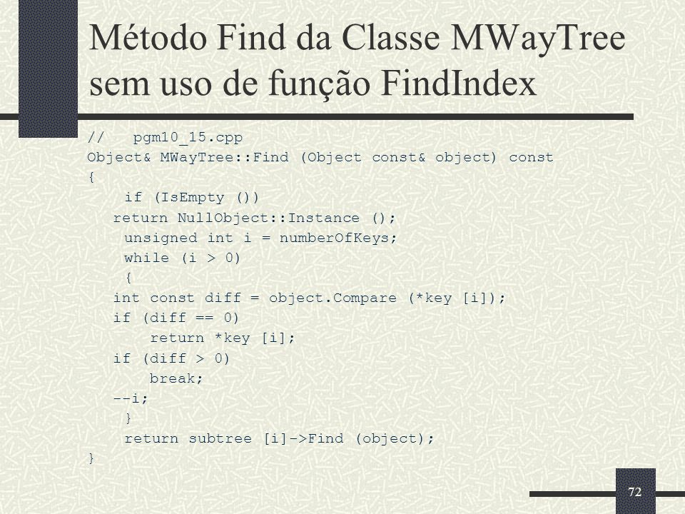72 Método Find da Classe MWayTree sem uso de função FindIndex // pgm10_15.cpp Object& MWayTree::Find (Object const& object) const { if (IsEmpty ()) return NullObject::Instance (); unsigned int i = numberOfKeys; while (i > 0) { int const diff = object.Compare (*key [i]); if (diff == 0) return *key [i]; if (diff > 0) break; --i; } return subtree [i]->Find (object); }