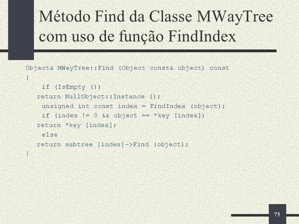 75 Método Find da Classe MWayTree com uso de função FindIndex Object& MWayTree::Find (Object const& object) const { if (IsEmpty ()) return NullObject: