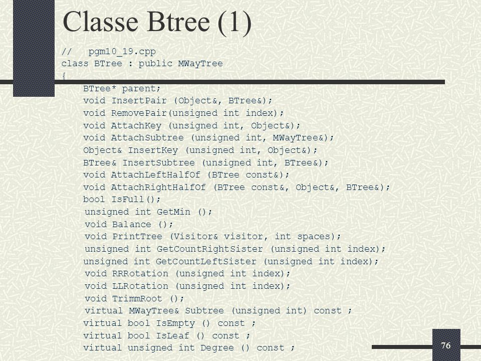 76 Classe Btree (1) // pgm10_19.cpp class BTree : public MWayTree { BTree* parent; void InsertPair (Object&, BTree&); void RemovePair(unsigned int index); void AttachKey (unsigned int, Object&); void AttachSubtree (unsigned int, MWayTree&); Object& InsertKey (unsigned int, Object&); BTree& InsertSubtree (unsigned int, BTree&); void AttachLeftHalfOf (BTree const&); void AttachRightHalfOf (BTree const&, Object&, BTree&); bool IsFull(); unsigned int GetMin (); void Balance (); void PrintTree (Visitor& visitor, int spaces); unsigned int GetCountRightSister (unsigned int index); unsigned int GetCountLeftSister (unsigned int index); void RRRotation (unsigned int index); void LLRotation (unsigned int index); void TrimmRoot (); virtual MWayTree& Subtree (unsigned int) const ; virtual bool IsEmpty () const ; virtual bool IsLeaf () const ; virtual unsigned int Degree () const ;