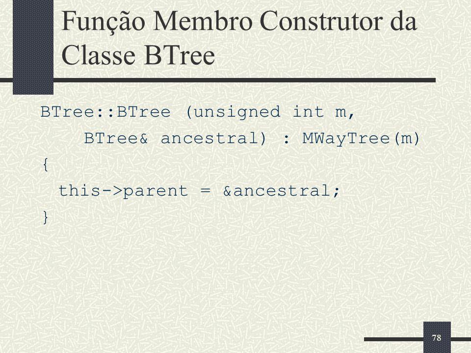 78 Função Membro Construtor da Classe BTree BTree::BTree (unsigned int m, BTree& ancestral) : MWayTree(m) { this->parent = &ancestral; }