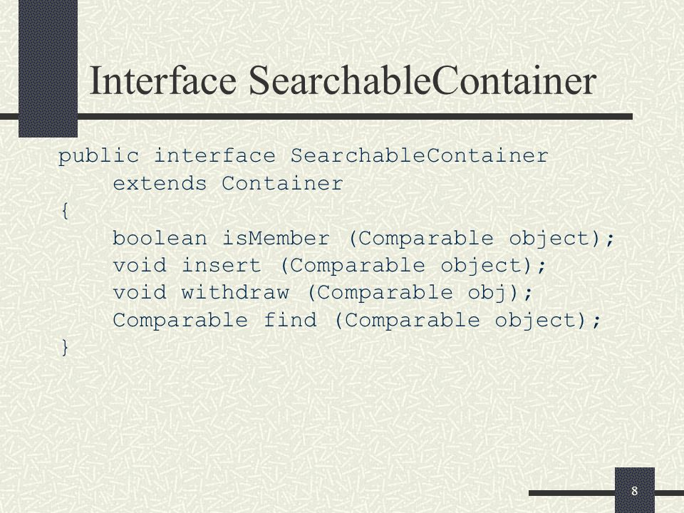 8 Interface SearchableContainer public interface SearchableContainer extends Container { boolean isMember (Comparable object); void insert (Comparable object); void withdraw (Comparable obj); Comparable find (Comparable object); }