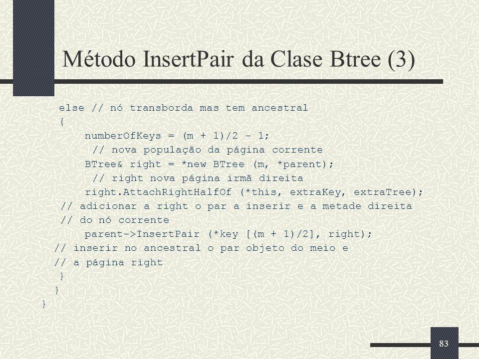 83 Método InsertPair da Clase Btree (3) else // nó transborda mas tem ancestral { numberOfKeys = (m + 1)/2 - 1; // nova população da página corrente BTree& right = *new BTree (m, *parent); // right nova página irmã direita right.AttachRightHalfOf (*this, extraKey, extraTree); // adicionar a right o par a inserir e a metade direita // do nó corrente parent->InsertPair (*key [(m + 1)/2], right); // inserir no ancestral o par objeto do meio e // a página right }