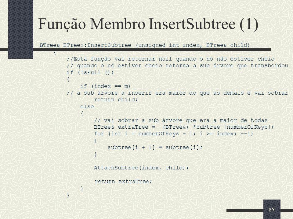85 Função Membro InsertSubtree (1) BTree& BTree::InsertSubtree (unsigned int index, BTree& child) { //Esta função vai retornar null quando o nó não estiver cheio // quando o nó estiver cheio retorna a sub árvore que transbordou if (IsFull ()) { if (index == m) // a sub árvore a inserir era maior do que as demais e vai sobrar return child; else { // vai sobrar a sub árvore que era a maior de todas BTree& extraTree = (BTree&) *subtree [numberOfKeys]; for (int i = numberOfKeys - 1; i >= index; --i) { subtree[i + 1] = subtree[i]; } AttachSubtree(index, child); return extraTree; }