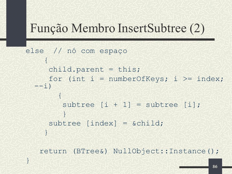 86 Função Membro InsertSubtree (2) else // nó com espaço { child.parent = this; for (int i = numberOfKeys; i >= index; --i) { subtree [i + 1] = subtree [i]; } subtree [index] = &child; } return (BTree&) NullObject::Instance(); }