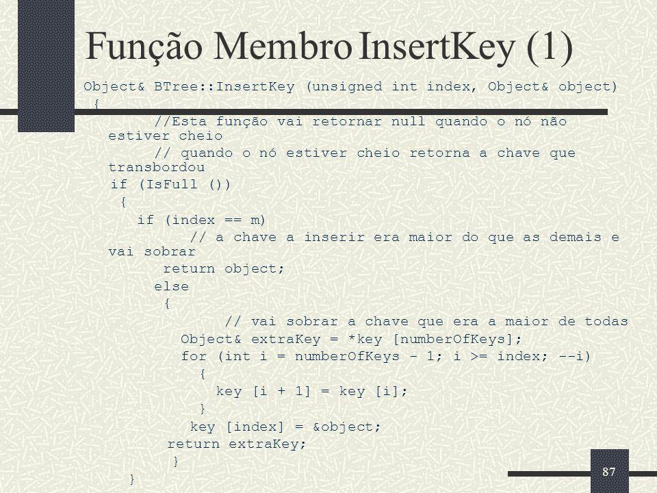 87 Função Membro InsertKey (1) Object& BTree::InsertKey (unsigned int index, Object& object) { //Esta função vai retornar null quando o nó não estiver cheio // quando o nó estiver cheio retorna a chave que transbordou if (IsFull ()) { if (index == m) // a chave a inserir era maior do que as demais e vai sobrar return object; else { // vai sobrar a chave que era a maior de todas Object& extraKey = *key [numberOfKeys]; for (int i = numberOfKeys - 1; i >= index; --i) { key [i + 1] = key [i]; } key [index] = &object; return extraKey; }