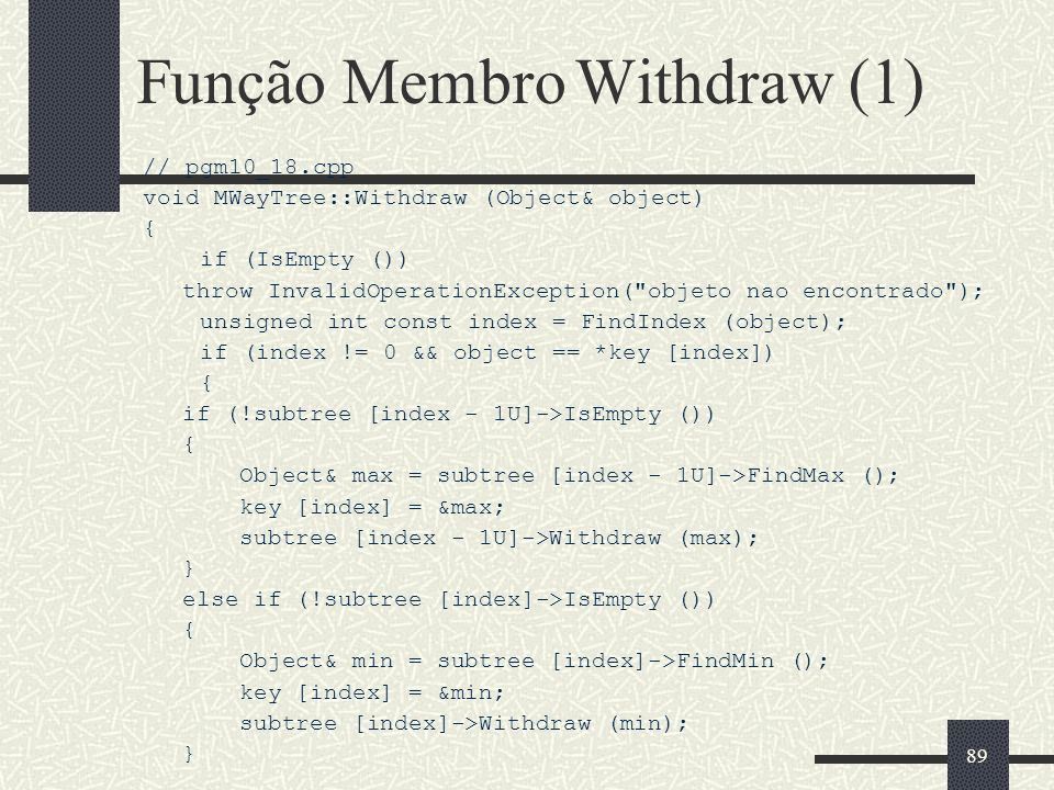 89 Função Membro Withdraw (1) // pgm10_18.cpp void MWayTree::Withdraw (Object& object) { if (IsEmpty ()) throw InvalidOperationException( objeto nao encontrado ); unsigned int const index = FindIndex (object); if (index != 0 && object == *key [index]) { if (!subtree [index - 1U]->IsEmpty ()) { Object& max = subtree [index - 1U]->FindMax (); key [index] = &max; subtree [index - 1U]->Withdraw (max); } else if (!subtree [index]->IsEmpty ()) { Object& min = subtree [index]->FindMin (); key [index] = &min; subtree [index]->Withdraw (min); }