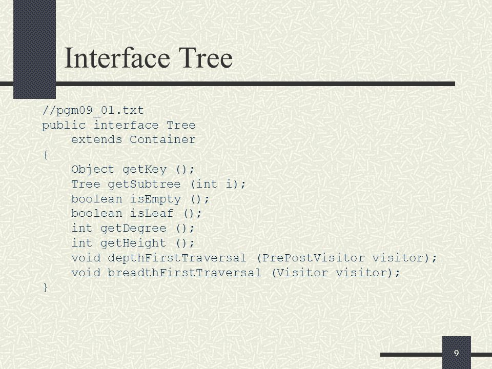 9 Interface Tree //pgm09_01.txt public interface Tree extends Container { Object getKey (); Tree getSubtree (int i); boolean isEmpty (); boolean isLea