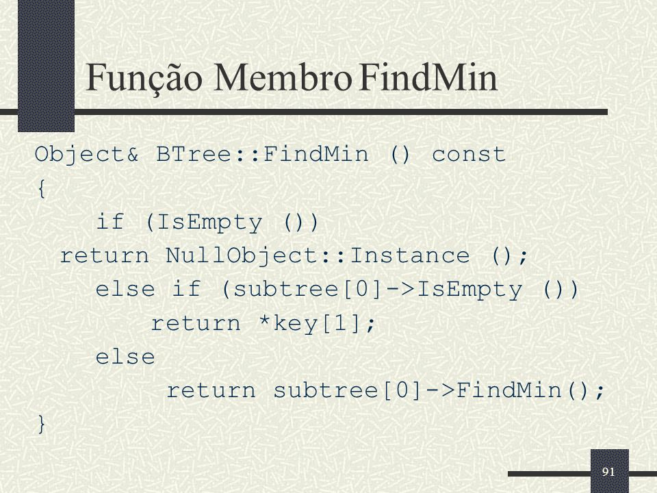 91 Função Membro FindMin Object& BTree::FindMin () const { if (IsEmpty ()) return NullObject::Instance (); else if (subtree[0]->IsEmpty ()) return *key[1]; else return subtree[0]->FindMin(); }