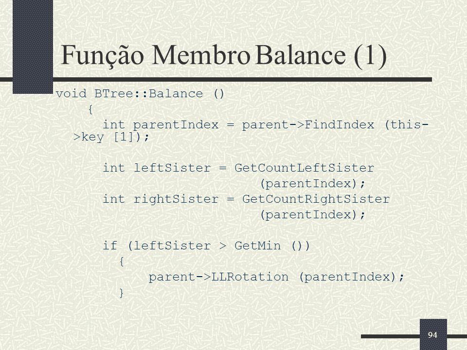 94 Função Membro Balance (1) void BTree::Balance () { int parentIndex = parent->FindIndex (this- >key [1]); int leftSister = GetCountLeftSister (parentIndex); int rightSister = GetCountRightSister (parentIndex); if (leftSister > GetMin ()) { parent->LLRotation (parentIndex); }