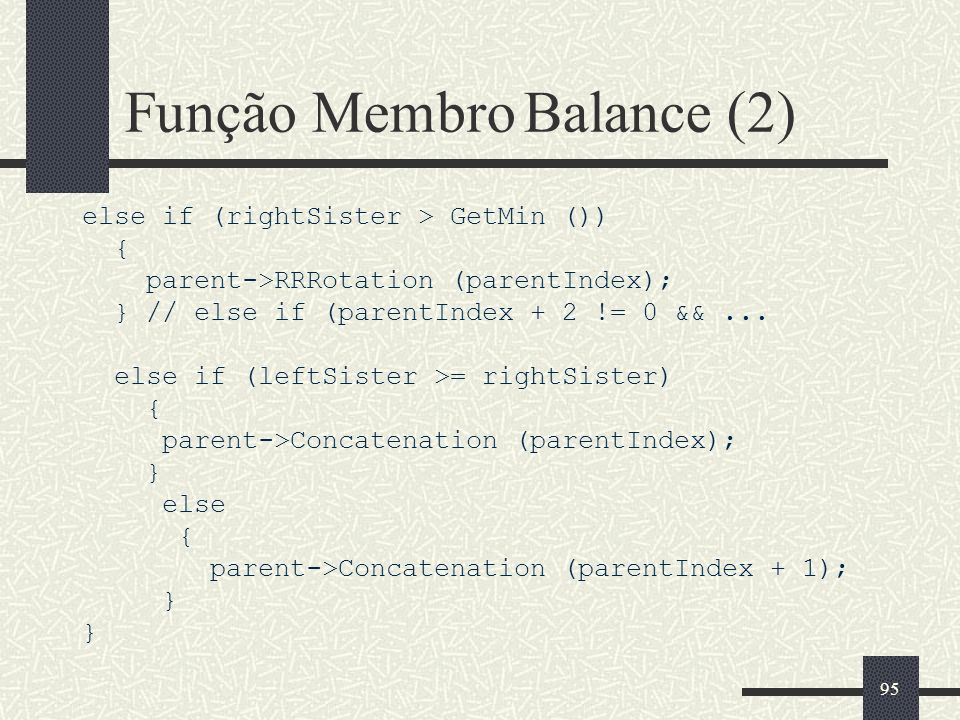 95 Função Membro Balance (2) else if (rightSister > GetMin ()) { parent->RRRotation (parentIndex); } // else if (parentIndex + 2 != 0 &&...