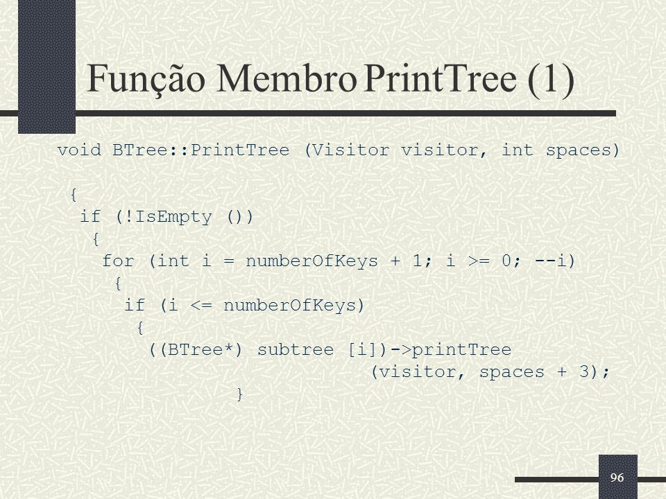 96 Função Membro PrintTree (1) void BTree::PrintTree (Visitor visitor, int spaces) { if (!IsEmpty ()) { for (int i = numberOfKeys + 1; i >= 0; --i) {