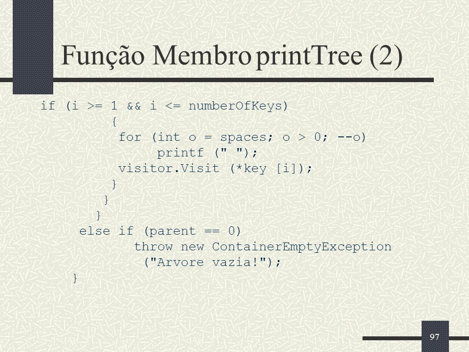 97 Função Membro printTree (2) if (i >= 1 && i <= numberOfKeys) { for (int o = spaces; o > 0; --o) printf ( ); visitor.Visit (*key [i]); } else if (parent == 0) throw new ContainerEmptyException ( Arvore vazia! ); }