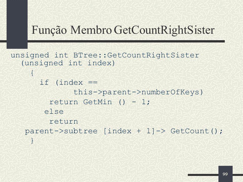 99 Função Membro GetCountRightSister unsigned int BTree::GetCountRightSister (unsigned int index) { if (index == this->parent->numberOfKeys) return GetMin () - 1; else return parent->subtree [index + 1]-> GetCount(); }