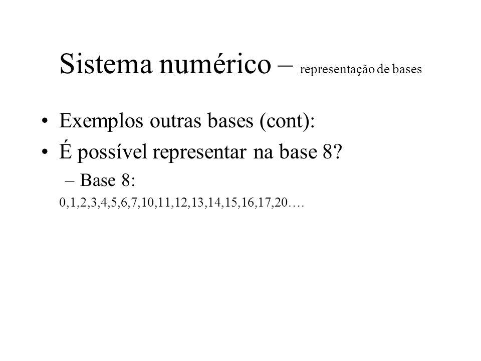 Sistema numérico – representação de bases Exemplos outras bases (cont): É possível representar na base 8? –Base 8: 0,1,2,3,4,5,6,7,10,11,12,13,14,15,1